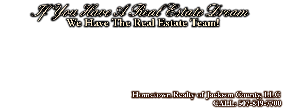 If You Have A Real Estate Dream, Hometown Realty of Jackson County, LLC, CALL: 507-849-7700, We Have The Real Estate Team!